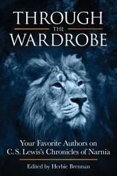 Through the Wardrobe: Your Favorite Authors on C.S. Lewis Chronicles of Narnia