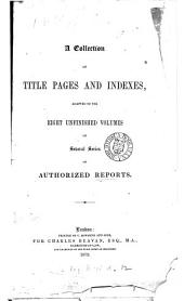 A Collection of Title Pages and Indexes, Adapted to the Eight Unfinished Volumes of Several Series of Authorized Reports