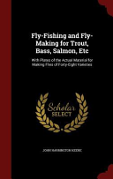 Fly-Fishing and Fly-Making for Trout, Bass, Salmon, Etc