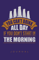 You Can't Drink All Day If You Don't Start in the Morning Journal