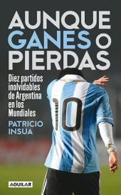 Aunque ganes o pierdas: Diez partidos inolvidables de Argentina en los Mundiales