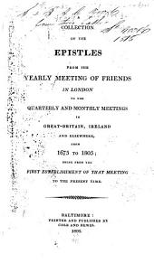 A Collection of the Epistles from the Yearly Meeting of Friends in London: To the Quarterly and Monthly Meetings in Great-Britain, Ireland and Elsewhere, from 1675 to 1805; Being from the First Establishment of that Meeting to the Present Time