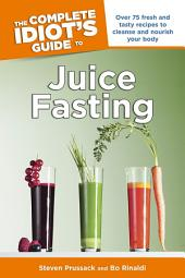 The Complete Idiot's Guide to Juice Fasting: Over 75 Fresh and Tasty Recipes to Cleanse and Nourish Your Body