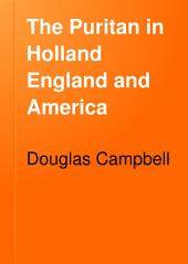 The Puritan in Holland, England, and America: An Introduction to American History, Volume 1