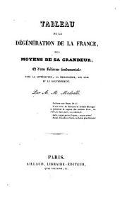 Tableau de la dégénération de la France, des moyens de sa grandeur et d'une réforme fondamentale dans la littérature, la philosophie, les Lois et le Gouvernement