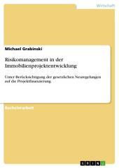Risikomanagement in der Immobilienprojektentwicklung: Unter Berücksichtigung der gesetzlichen Neuregelungen auf die Projektfinanzierung