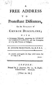A Free Address to Protestant Dissenters, on the subject of Church Discipline; with a preliminary discourse, concerning the Spirit of Christianity, etc