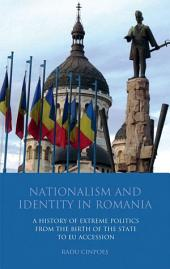 Nationalism and Identity in Romania: A History of Extreme Politics from the Birth of the State to EU Accession