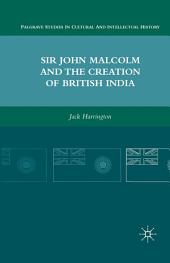 Sir John Malcolm and the Creation of British India