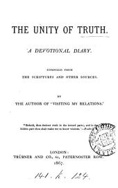 The unity of truth, a devotional diary compiled from the Scriptures and other sources, by the author of 'Visiting my relations'.