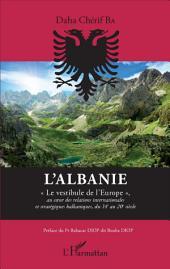 """L'Albanie: """"Le vestibule de l'Europe"""" - au coeur des relations internationales et stratégiques balkanique, du 14e au 20e siècle"""