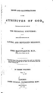 Proofs and Illustrations of the Attributes of God: From the Facts and Laws of the Physical Universe: Being the Foundation of Natural and Revealed Religion, Volume 1