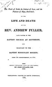 The work of faith: the labour of love, and the patience of hope, illustrated; in the life and death of the Rev. Andrew Fuller, late pastor of the Baptist church at Kettering, and secretary to the Baptist missionary society ... Chiefly extracted from his own papers