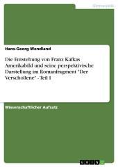 """Die Entstehung von Franz Kafkas Amerikabild und seine perspektivische Darstellung im Romanfragment """"Der Verschollene"""" -: Teil 1"""
