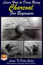 Learn How to Draw with Charcoal For The Beginner: Landscapes – Portraits - Animals