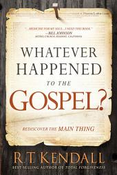 Whatever Happened to the Gospel?: Rediscover the Main Thing