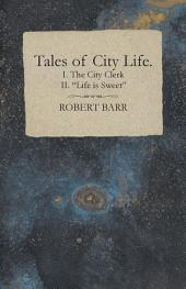 """Tales of City Life. I. The City Clerk II. """"Life is Sweet"""""""
