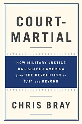 Court Martial  How Military Justice Has Shaped America from the Revolution to 9 11 and Beyond PDF