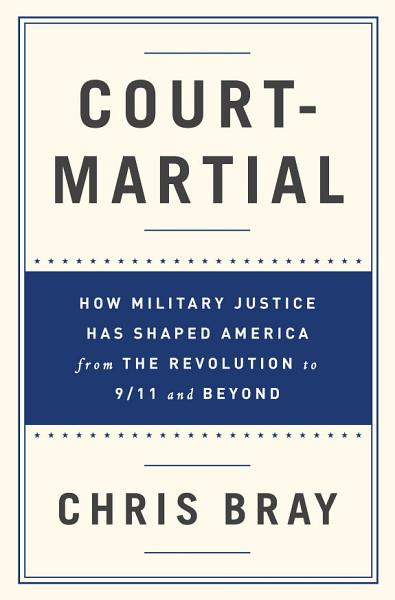 Court-Martial: How Military Justice Has Shaped America from the Revolution to 9/11 and Beyond Pdf Book