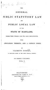 The General Public Statutory Law and Public Local Law of the State of Maryland: From the Year 1692 to 1839 Inclusive, with Annotations Thereto, and a Copious Index, Volume 1