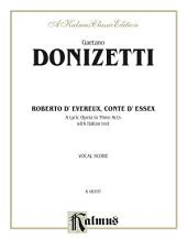 Roberto Devereux, ossia Il conte di Essex (Robert Devereux, or the Earl of Essex), A Lyric Opera in Three Acts: Vocal Score with Italian Text