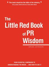 The Little Red Book of PR Wisdom: Your Essential Companion to Understanding the Media, and how to Use it
