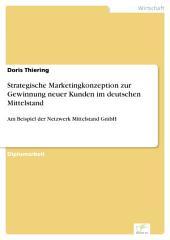 Strategische Marketingkonzeption zur Gewinnung neuer Kunden im deutschen Mittelstand: Am Beispiel der Netzwerk Mittelstand GmbH