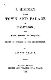A history of the town and palace of Linlithgow: with notices, historical and antiquarian, of places of interest in the neighbourhood