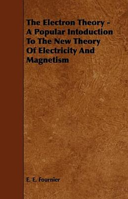 The Electron Theory   A Popular Intoduction to the New Theory of Electricity and Magnetism PDF