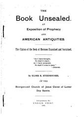 The Book Unsealed: An Exposition of Prophecy and American Antiquities. The Claims of the Book of Mormon Examined and Sustained
