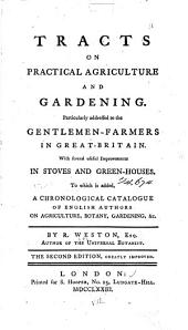 Tracts on Practical Agriculture and Gardening...: With Several Useful Improvements in Stoves and Green-houses. To which is Added a Chronological Catalog of English Authors on Agriculture, Botany, Gardening,&c