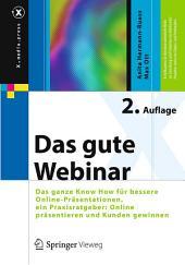 Das gute Webinar: Das ganze Know How für bessere Online-Präsentationen, ein Praxisratgeber: Online präsentieren und Kunden gewinnen, Ausgabe 2
