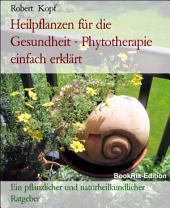 Pflanzenheilkunde, Heilpflanzen für die Gesundheit - Phytotherapie zur Linderung und Heilung Ihrer Beschwerden: Ein pflanzlicher und naturheilkundlicher Ratgeber