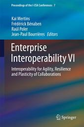 Enterprise Interoperability VI: Interoperability for Agility, Resilience and Plasticity of Collaborations