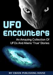 UFO Encounters: An Amazing Collection Of UFOs And Aliens 'True' Stories (UFOs, Aliens, Conspiracy, Alien Abduction)