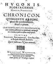 Hvgonis Floriacensis Chronicon, Qvingentis Ab Hinc annis & quod excurrit, conscriptum: Hactenvs à Multis Desideratvm, nunc tandem postliminiò ex membranis antiquissimis erutum ...