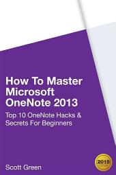 How To Master Microsoft OneNote 2013 : Top 10 OneNote Hacks & Secrets For Beginners