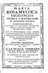 Maria, rosa mystica, excelencias, poder y maravillas de sv santissimo rosario: compendiadas en treinta sermones asceticos y panegyricos sobre los dos evangelios de esta solemnidad, nuevo y antiguo