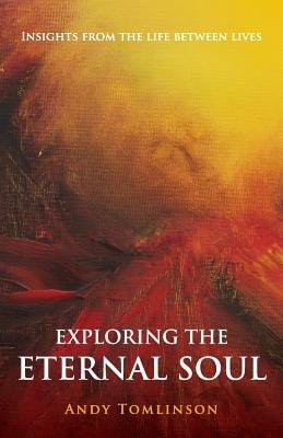 Exploring the Eternal Soul   Insights from the Life Between Lives