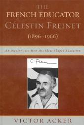 The French Educator Celestin Freinet (1896-1966): An Inquiry into How His Ideas Shaped Education