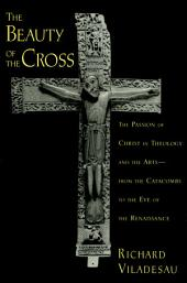 The Beauty of the Cross: The Passion of Christ in Theology and the Arts from the Catacombs to the Eve of the Renaissance