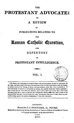 The Protestant advocate  or  A review of publications relating to the Roman catholic question  and repertory of Protestant intelligence PDF