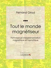 Tout le monde magnétiseur: Petit manuel d'expérimentation magnétique et hypnotique