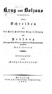 """Krug und Bolzano, oder Schreiben an ... Professor K. ... und Prüfung seines gegen Prof. Bolzano's Lehrbuch der Religionswissenschaft gerichteten Antidoten. Herausgegeben von den """"Aufgeforderten."""""""