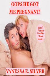 Oops He Got Me Pregnant! Part 3 - 5 Erotic Fertility Short Stories