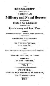 The Biography of the Principal American Military and Naval Heroes: Comprehending Details of Their Achievements During the Revolutionary and Late Wars. Interspersed with Authentic Anecdotes Not Found in Any Other Work ...