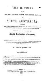 The History of the Rise and Progress of the New British Province of South Australia: Including Particulars Descriptive of Its Soil, Climate, Natural Productions, &c. ... Embracing Also a Full Account of the South Australian Company, with Hints to Various Classes of Emigrants, and Numerous Letters from Settlers Concerning Wages, Provisions, Their Satisfaction with the Colony, &c