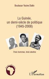 La Guinée, un demi-siècle de politique (1945-2008): Trois hommes, trois destins