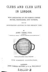 Clubs and Club Life in London: With Anecdotes of Its Famous Coffee Houses, Hostelries, and Taverns, from the Seventeenth Century to the Present Time