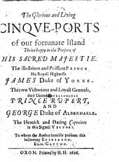 The Glorious and Living Cinque-Ports of Our Fortunate Island, Thrice Happy in the Persons of His Sacred Majestie, ... James Duke of York ... Prince Rupert and George Duke of Albemarle, the ... Captaines in this Signall Victory. To Whom the Author Humbly Presents this Following Epinikeon